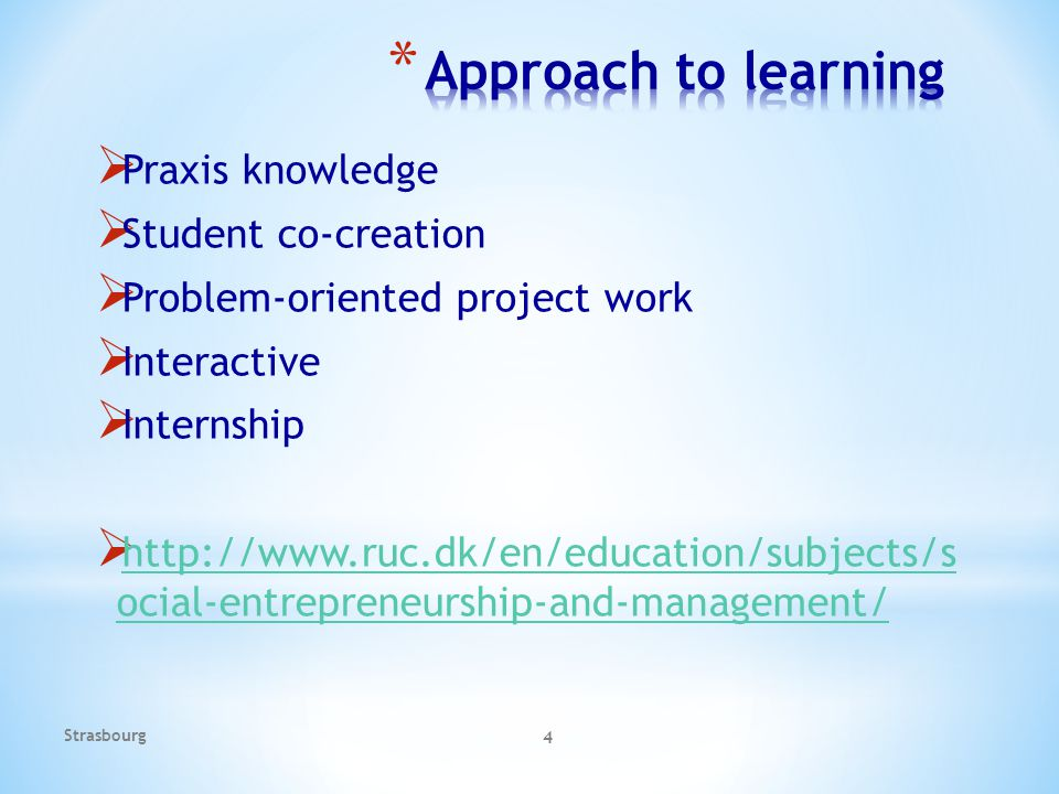  Praxis knowledge  Student co-creation  Problem-oriented project work  Interactive  Internship  http://www.ruc.dk/en/education/subjects/s ocial-entrepreneurship-and-management/ http://www.ruc.dk/en/education/subjects/s ocial-entrepreneurship-and-management/ Strasbourg 4