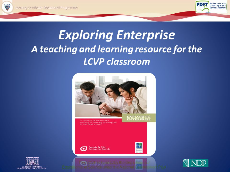 Exploring Enterprise A teaching and learning resource for the LCVP classroom The LCVP is funded by the Department of Education and Science under the National Development Plan