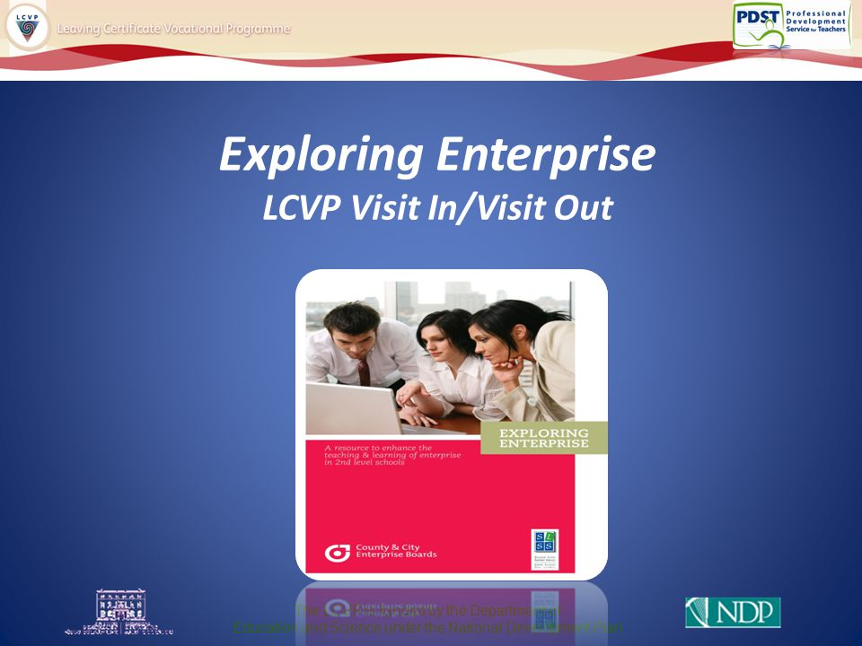 Exploring Enterprise LCVP Visit In/Visit Out The LCVP is funded by the Department of Education and Science under the National Development Plan