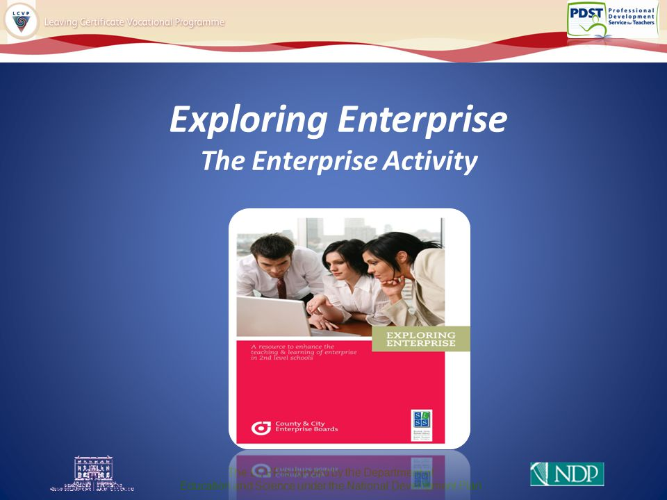 Exploring Enterprise The Enterprise Activity The LCVP is funded by the Department of Education and Science under the National Development Plan