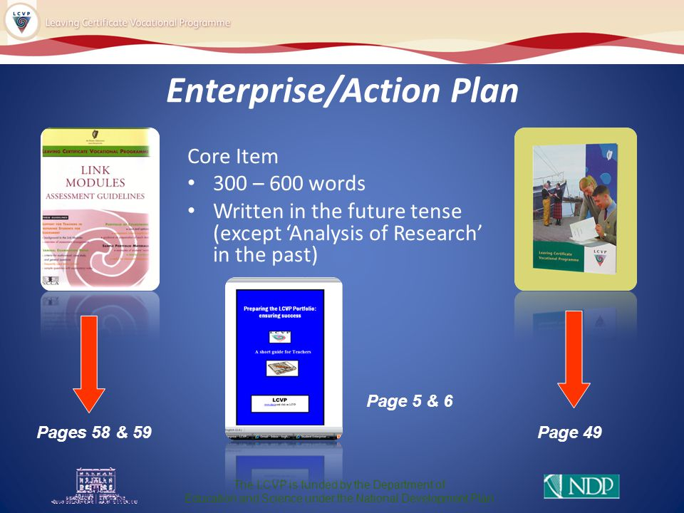 Enterprise/Action Plan Core Item 300 – 600 words Written in the future tense (except 'Analysis of Research' in the past) The LCVP is funded by the Department of Education and Science under the National Development Plan Pages 58 & 59Page 49 Page 5 & 6