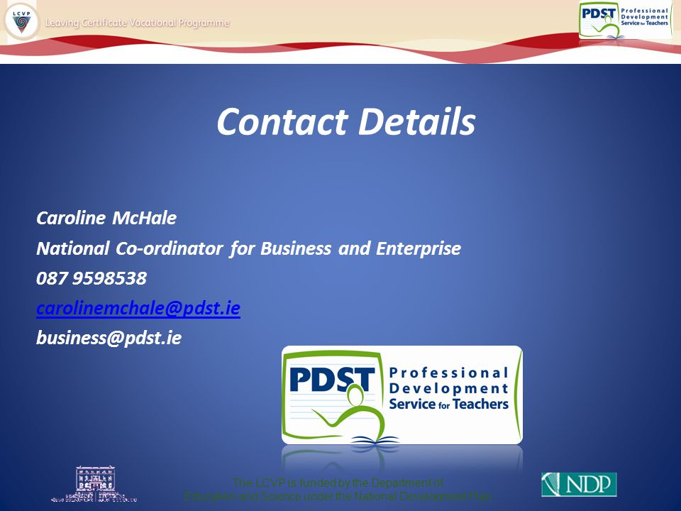 Contact Details Caroline McHale National Co-ordinator for Business and Enterprise 087 9598538 carolinemchale@pdst.ie business@pdst.ie The LCVP is funded by the Department of Education and Science under the National Development Plan