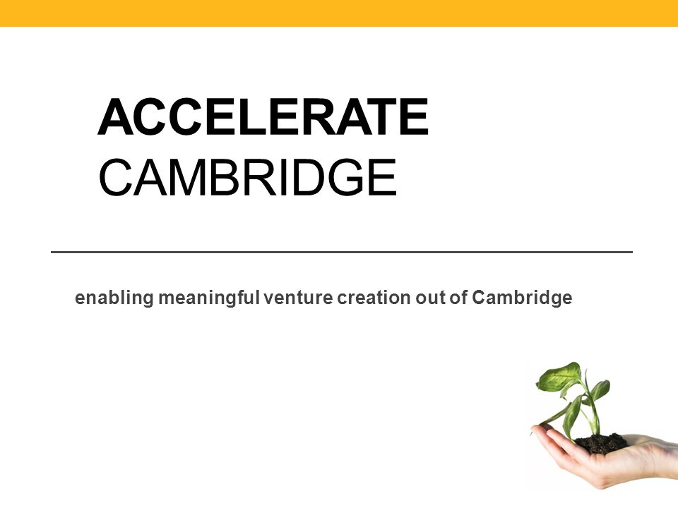 ACCELERATE CAMBRIDGE enabling meaningful venture creation out of Cambridge