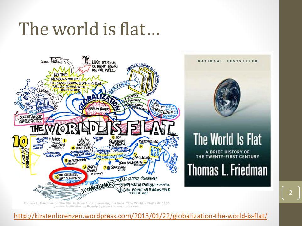 The world is flat… 2 http://kirstenlorenzen.wordpress.com/2013/01/22/globalization-the-world-is-flat/