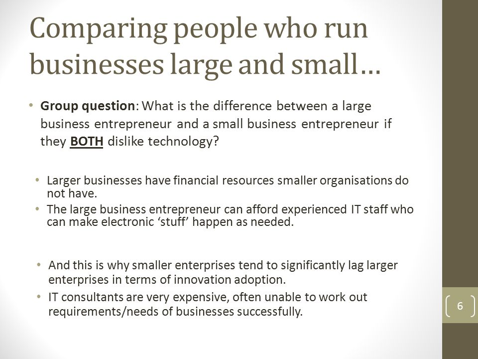 Comparing people who run businesses large and small… Group question: What is the difference between a large business entrepreneur and a small business