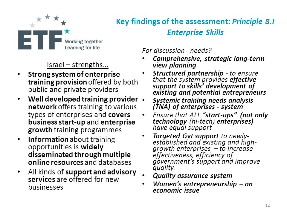 Israel – strengths… Strong system of enterprise training provision offered by both public and private providers Well developed training provider network offers training to various types of enterprises and covers business start-up and enterprise growth training programmes Information about training opportunities is widely disseminated through multiple online resources and databases All kinds of support and advisory services are offered for new businesses For discussion - needs.