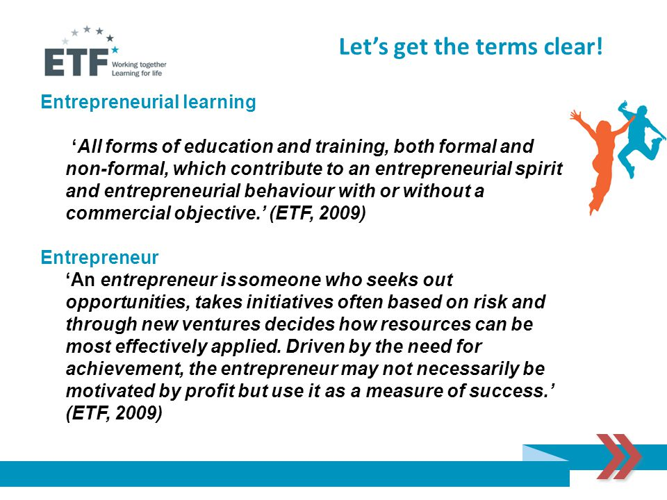 Entrepreneurial learning 'All forms of education and training, both formal and non-formal, which contribute to an entrepreneurial spirit and entrepreneurial behaviour with or without a commercial objective.' (ETF, 2009) Entrepreneur 'An entrepreneur is someone who seeks out opportunities, takes initiatives often based on risk and through new ventures decides how resources can be most effectively applied.
