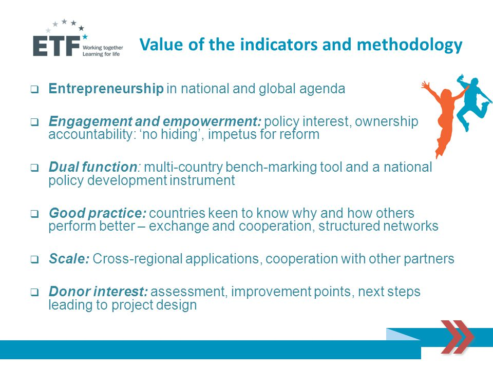  Entrepreneurship in national and global agenda  Engagement and empowerment: policy interest, ownership and accountability: 'no hiding', impetus for reform  Dual function: multi-country bench-marking tool and a national policy development instrument  Good practice: countries keen to know why and how others perform better – exchange and cooperation, structured networks  Scale: Cross-regional applications, cooperation with other partners  Donor interest: assessment, improvement points, next steps leading to project design Value of the indicators and methodology