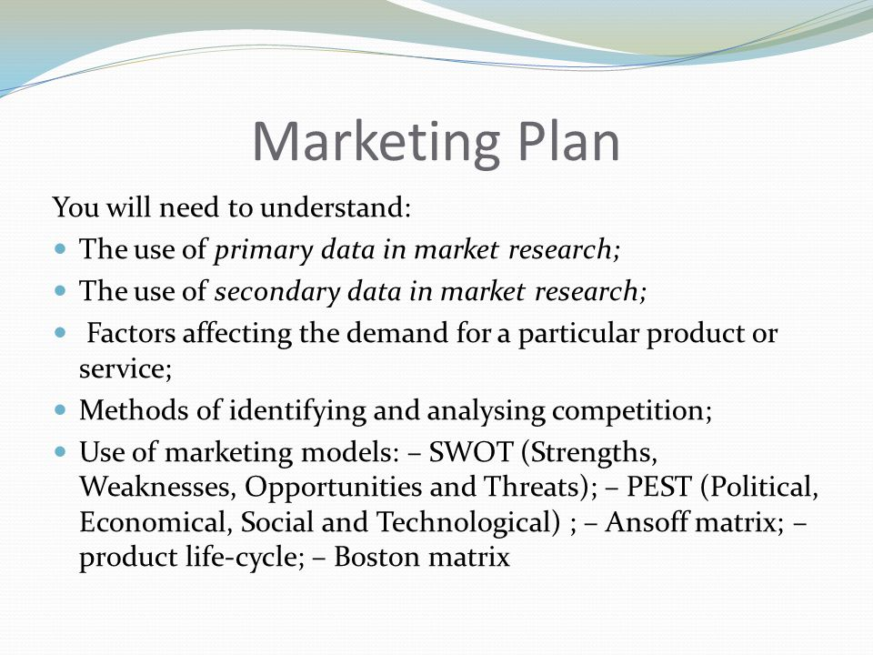 Marketing Plan You will need to understand: The use of primary data in market research; The use of secondary data in market research; Factors affecting the demand for a particular product or service; Methods of identifying and analysing competition; Use of marketing models: – SWOT (Strengths, Weaknesses, Opportunities and Threats); – PEST (Political, Economical, Social and Technological) ; – Ansoff matrix; – product life-cycle; – Boston matrix