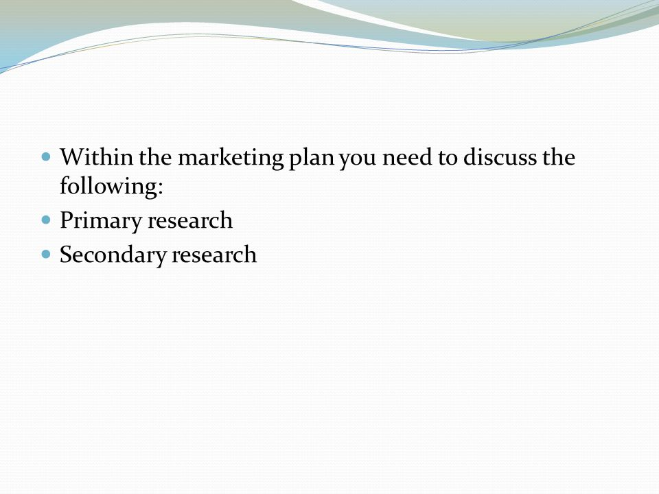 Within the marketing plan you need to discuss the following: Primary research Secondary research