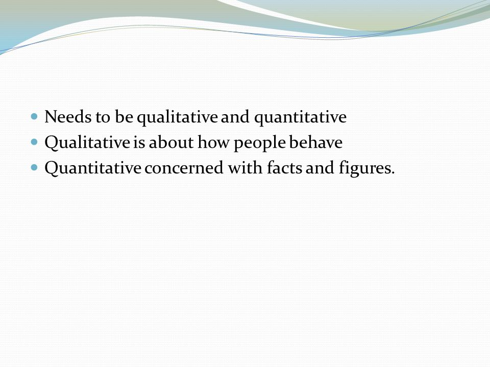 Needs to be qualitative and quantitative Qualitative is about how people behave Quantitative concerned with facts and figures.