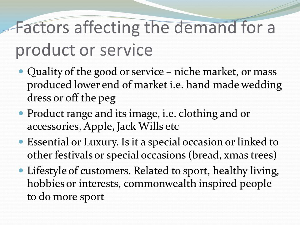 Factors affecting the demand for a product or service Quality of the good or service – niche market, or mass produced lower end of market i.e.