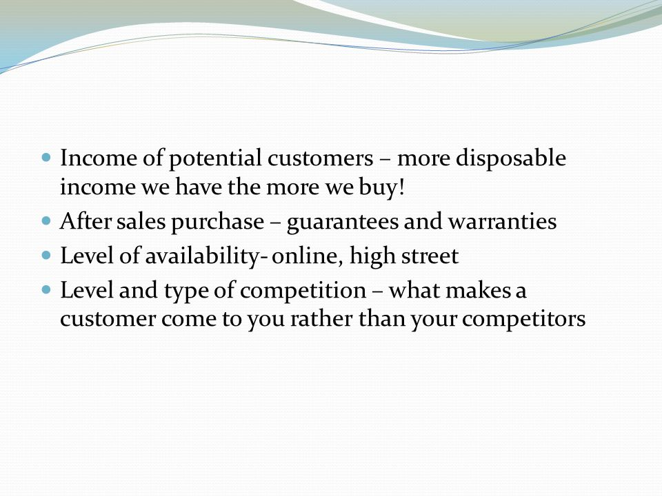 Income of potential customers – more disposable income we have the more we buy.