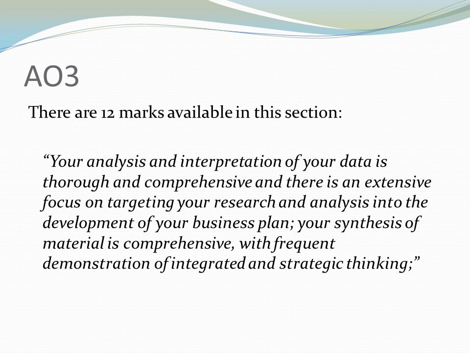 AO3 There are 12 marks available in this section: Your analysis and interpretation of your data is thorough and comprehensive and there is an extensive focus on targeting your research and analysis into the development of your business plan; your synthesis of material is comprehensive, with frequent demonstration of integrated and strategic thinking;