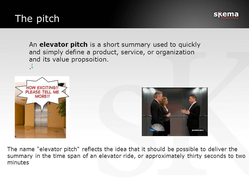 The pitch An elevator pitch is a short summary used to quickly and simply define a product, service, or organization and its value propsoition.. [ [ T