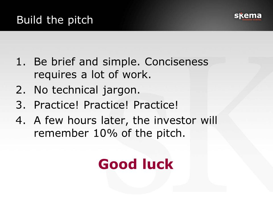 Build the pitch 1.Be brief and simple. Conciseness requires a lot of work. 2.No technical jargon. 3.Practice! Practice! Practice! 4.A few hours later,