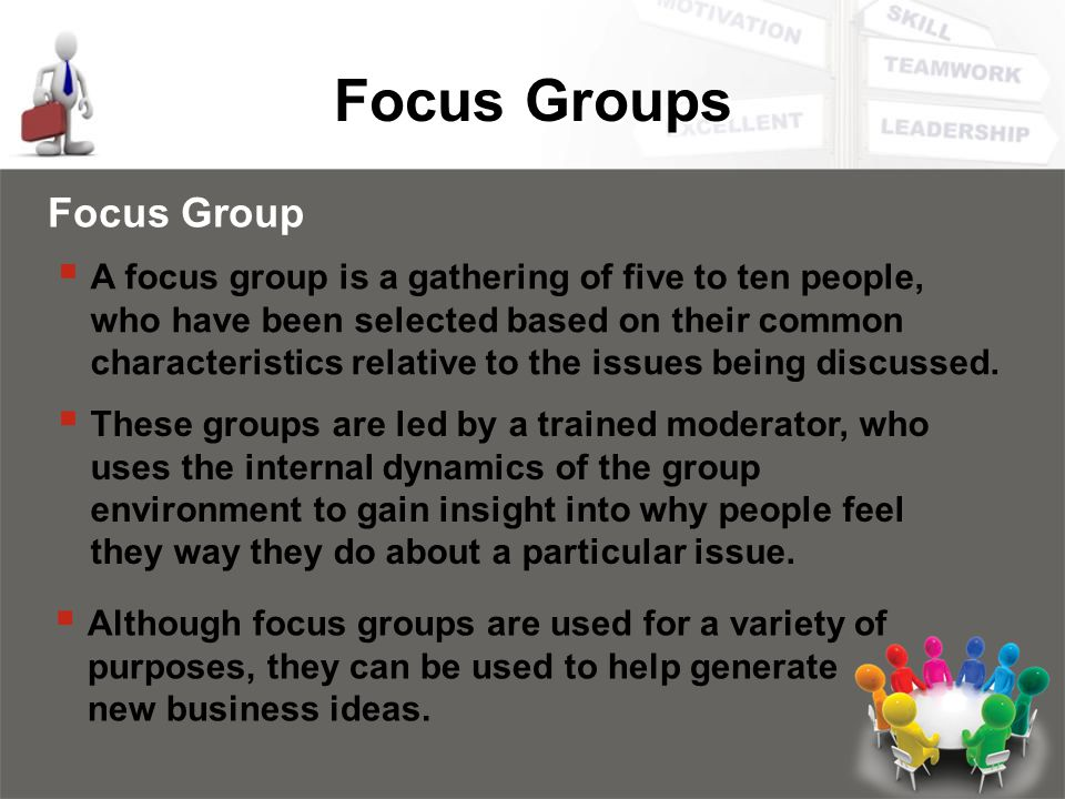 Focus Groups Focus Group  A focus group is a gathering of five to ten people, who have been selected based on their common characteristics relative to the issues being discussed.