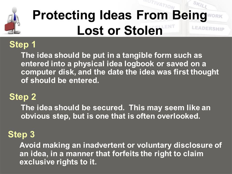 Protecting Ideas From Being Lost or Stolen Step 1 The idea should be put in a tangible form such as entered into a physical idea logbook or saved on a computer disk, and the date the idea was first thought of should be entered.