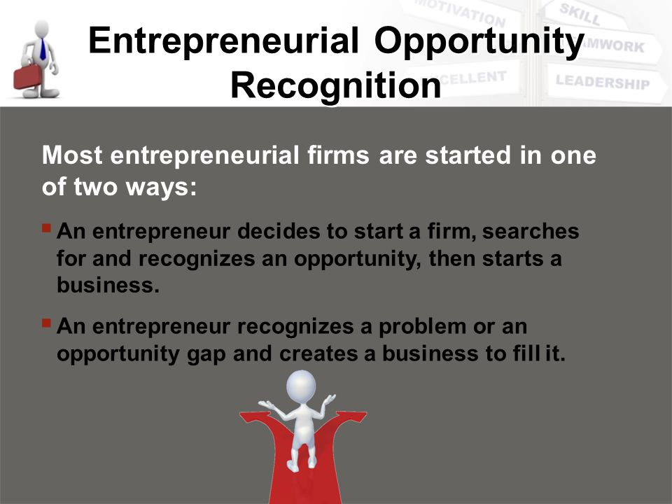 Entrepreneurial Opportunity Recognition Most entrepreneurial firms are started in one of two ways:  An entrepreneur decides to start a firm, searches for and recognizes an opportunity, then starts a business.