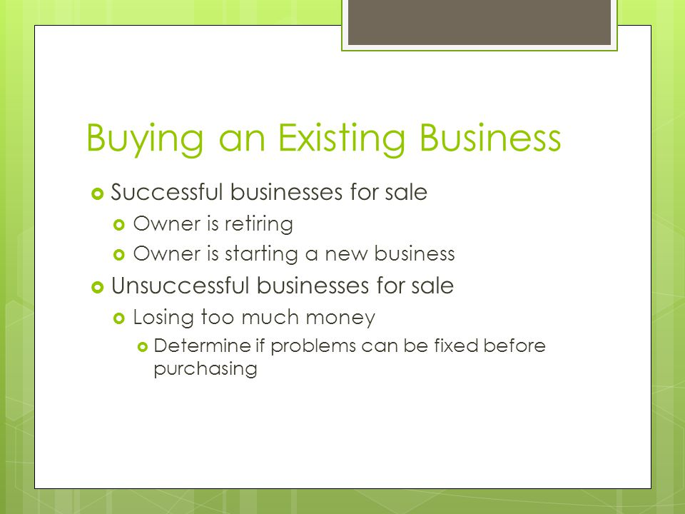 Buying an Existing Business  Successful businesses for sale  Owner is retiring  Owner is starting a new business  Unsuccessful businesses for sale  Losing too much money  Determine if problems can be fixed before purchasing