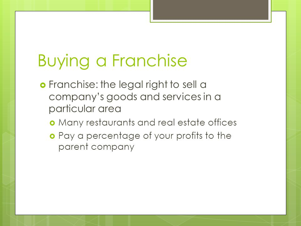 Buying a Franchise  Franchise: the legal right to sell a company's goods and services in a particular area  Many restaurants and real estate offices  Pay a percentage of your profits to the parent company