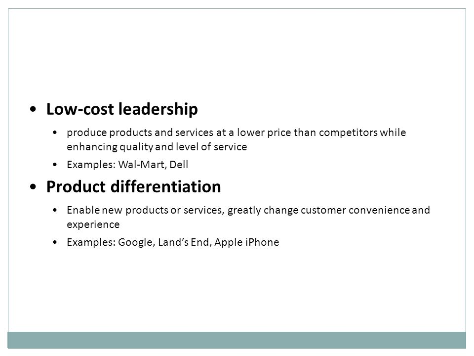 Low-cost leadership produce products and services at a lower price than competitors while enhancing quality and level of service Examples: Wal-Mart, Dell Product differentiation Enable new products or services, greatly change customer convenience and experience Examples: Google, Land's End, Apple iPhone