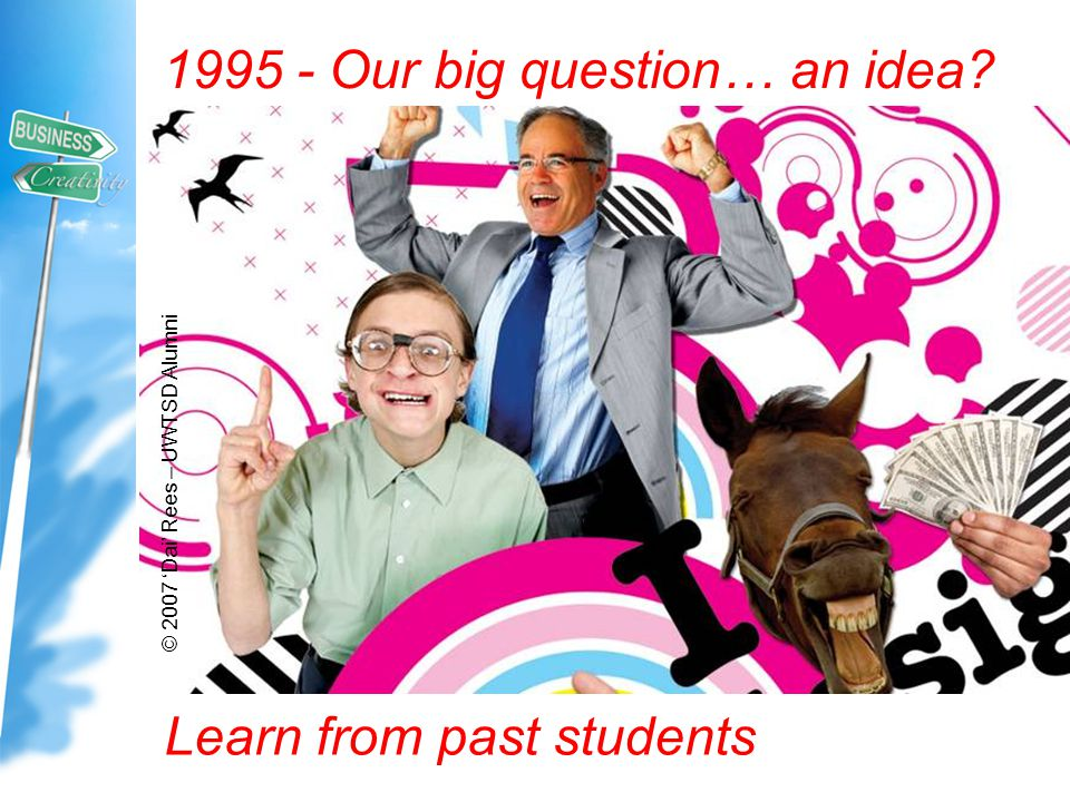 © 2007 'Dai' Rees – UWTSD Alumni 1995 - Our big question… an idea? Learn from past students