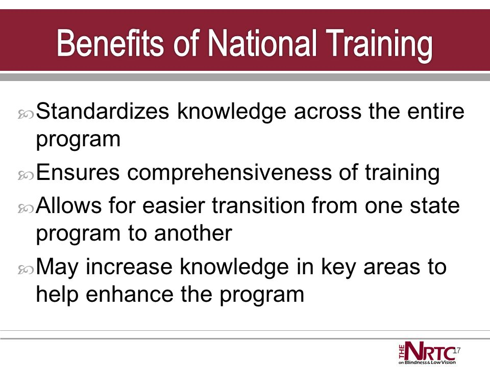 17  Standardizes knowledge across the entire program  Ensures comprehensiveness of training  Allows for easier transition from one state program to