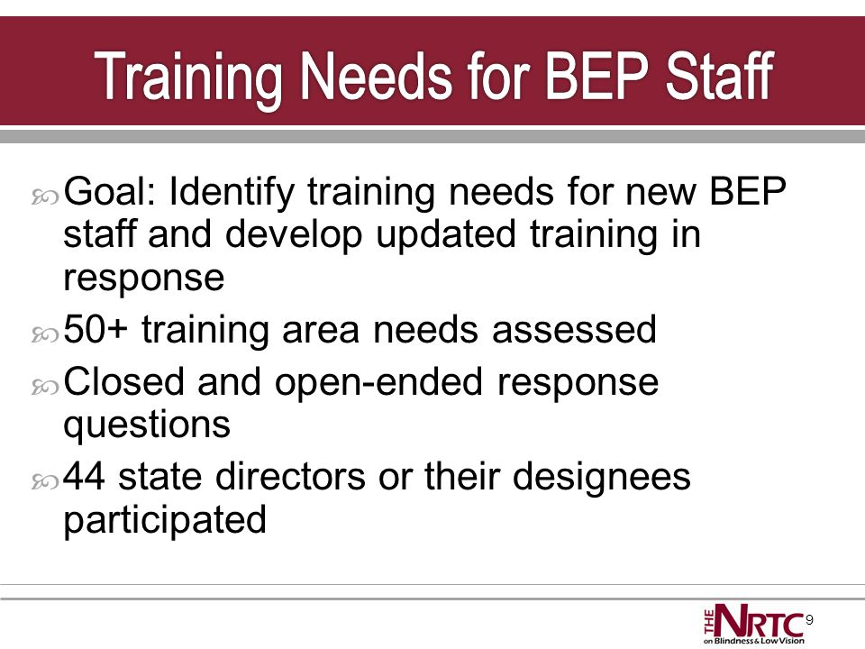 9  Goal: Identify training needs for new BEP staff and develop updated training in response  50+ training area needs assessed  Closed and open-ende