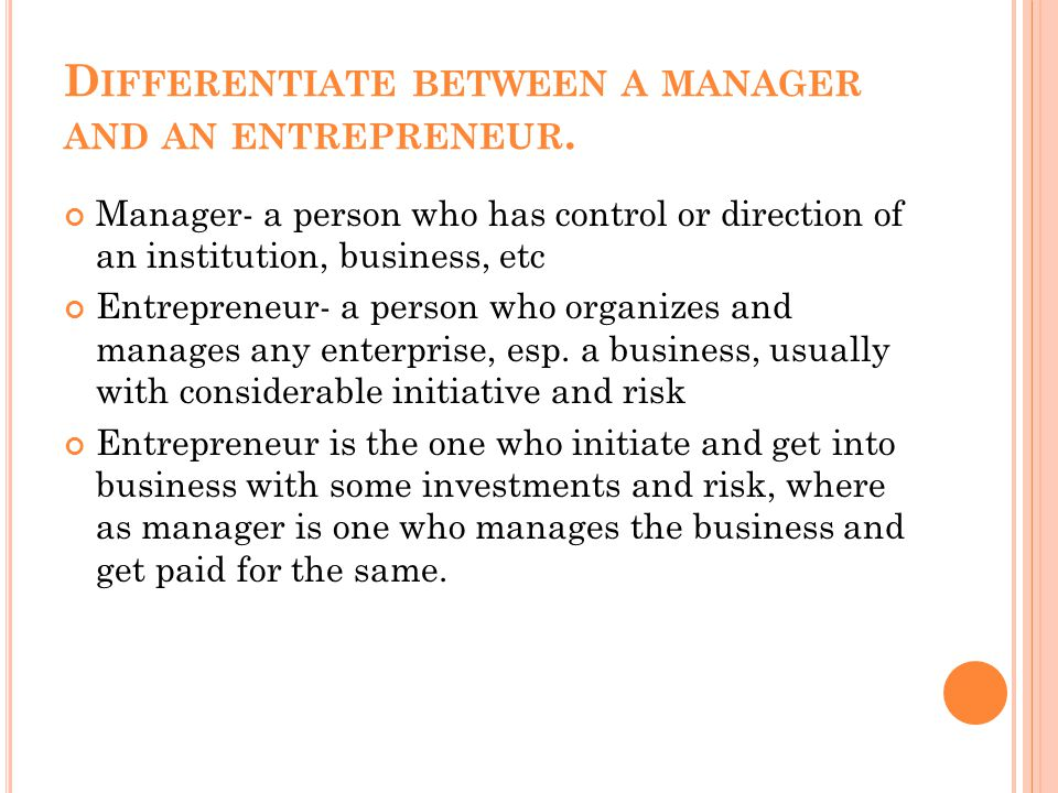 D IFFERENTIATE BETWEEN A MANAGER AND AN ENTREPRENEUR. Manager- a person who has control or direction of an institution, business, etc Entrepreneur- a