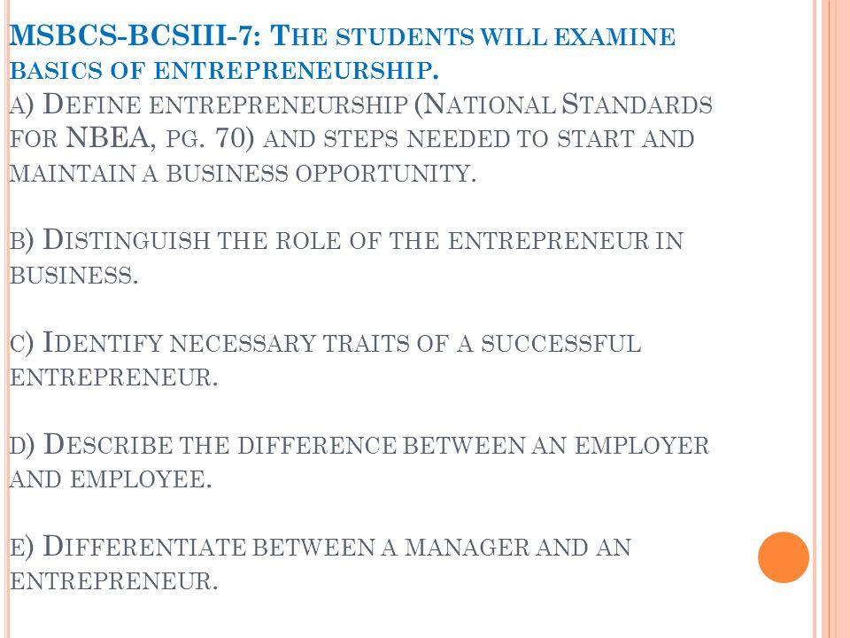 MSBCS-BCSIII-7: T HE STUDENTS WILL EXAMINE BASICS OF ENTREPRENEURSHIP. A ) D EFINE ENTREPRENEURSHIP (N ATIONAL S TANDARDS FOR NBEA, PG. 70) AND STEPS