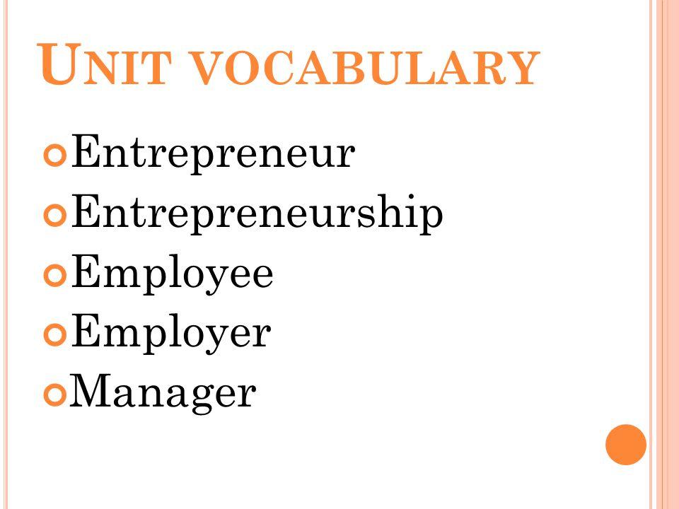 U NIT VOCABULARY Entrepreneur Entrepreneurship Employee Employer Manager