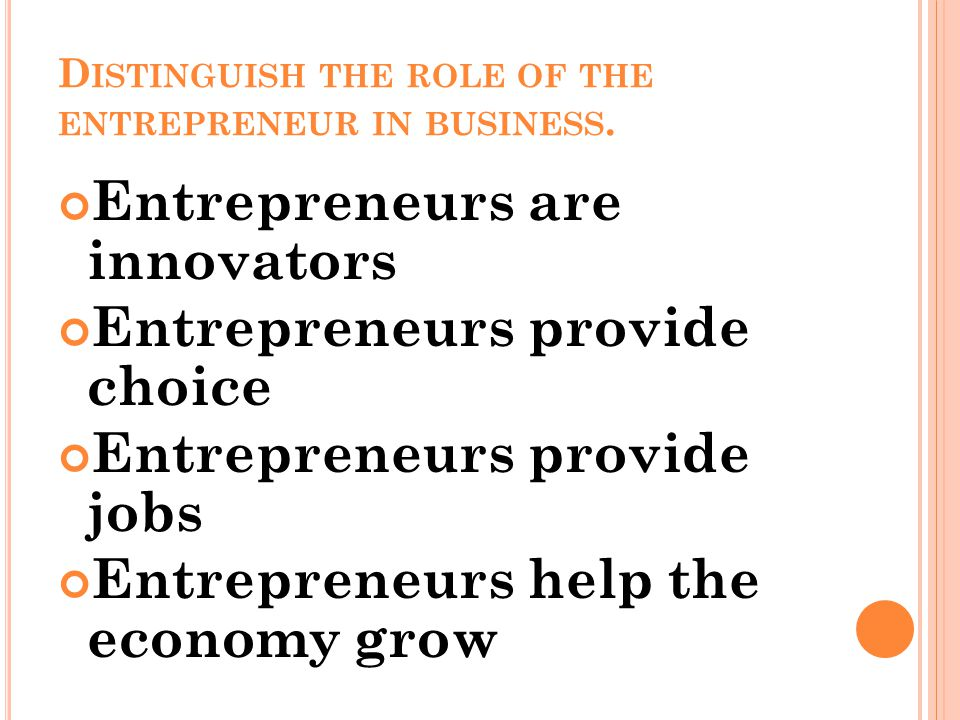 D ISTINGUISH THE ROLE OF THE ENTREPRENEUR IN BUSINESS. Entrepreneurs are innovators Entrepreneurs provide choice Entrepreneurs provide jobs Entreprene