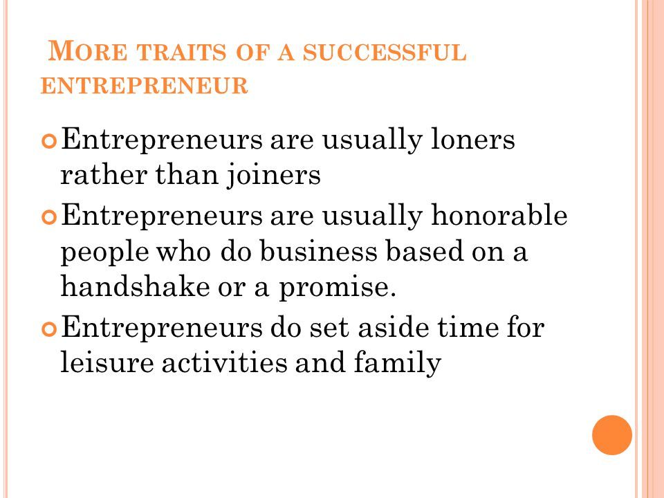 M ORE TRAITS OF A SUCCESSFUL ENTREPRENEUR Entrepreneurs are usually loners rather than joiners Entrepreneurs are usually honorable people who do business based on a handshake or a promise.