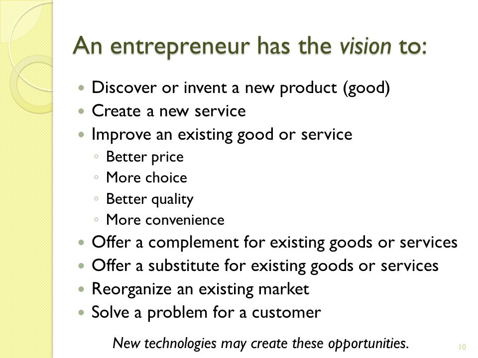 An entrepreneur has the vision to: Discover or invent a new product (good) Create a new service Improve an existing good or service ◦ Better price ◦ More choice ◦ Better quality ◦ More convenience Offer a complement for existing goods or services Offer a substitute for existing goods or services Reorganize an existing market Solve a problem for a customer New technologies may create these opportunities.