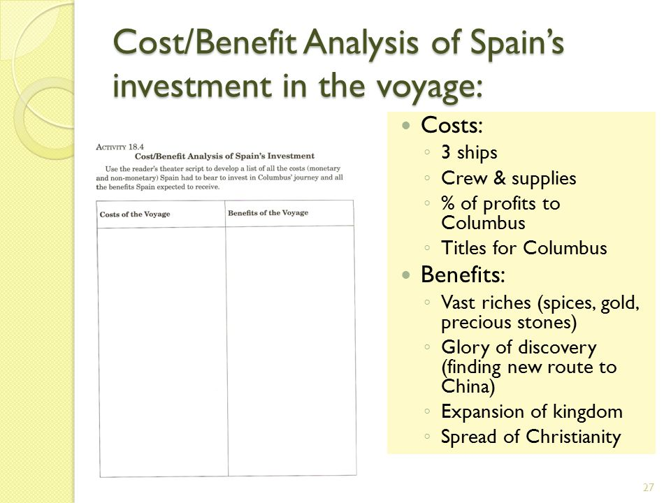 Cost/Benefit Analysis of Spain's investment in the voyage: Costs: ◦ 3 ships ◦ Crew & supplies ◦ % of profits to Columbus ◦ Titles for Columbus Benefits: ◦ Vast riches (spices, gold, precious stones) ◦ Glory of discovery (finding new route to China) ◦ Expansion of kingdom ◦ Spread of Christianity 27