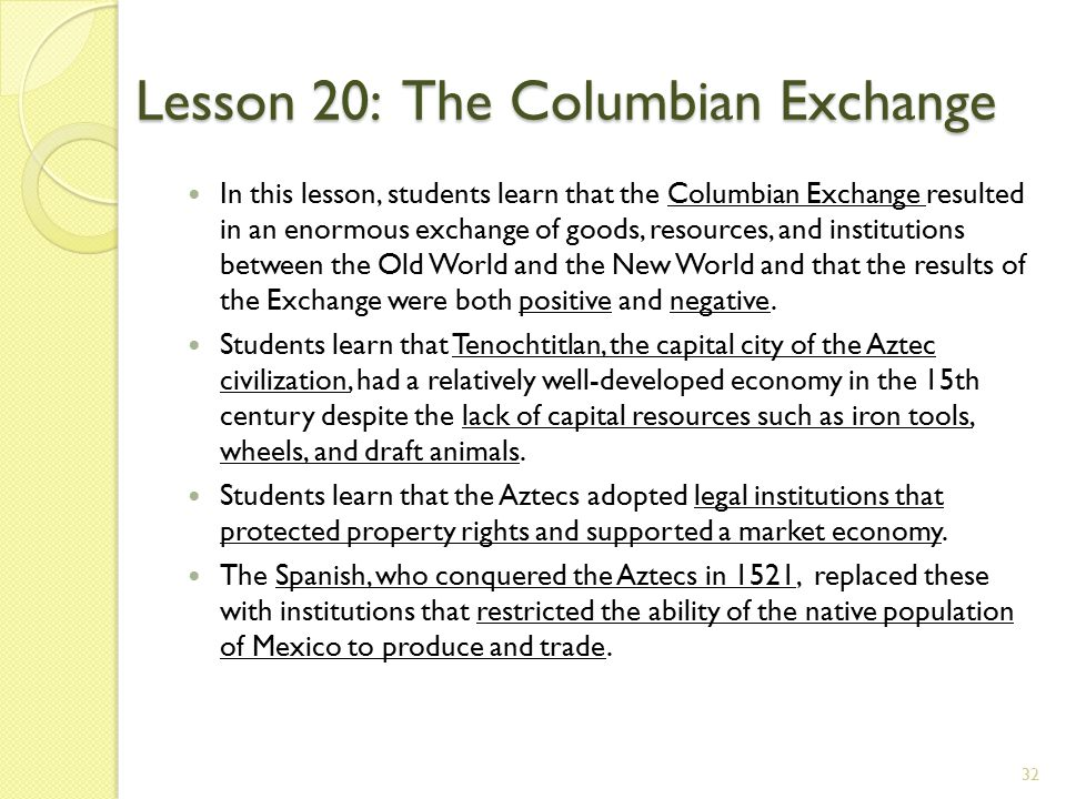 Lesson 20: The Columbian Exchange In this lesson, students learn that the Columbian Exchange resulted in an enormous exchange of goods, resources, and institutions between the Old World and the New World and that the results of the Exchange were both positive and negative.