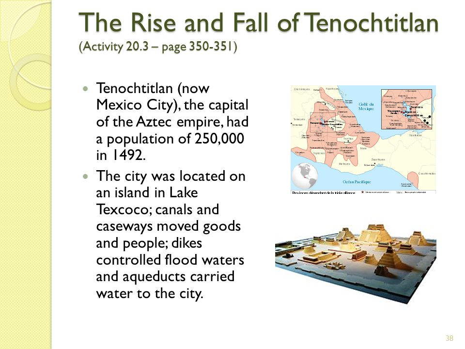 The Rise and Fall of Tenochtitlan (Activity 20.3 – page 350-351) 38 Tenochtitlan (now Mexico City), the capital of the Aztec empire, had a population of 250,000 in 1492.