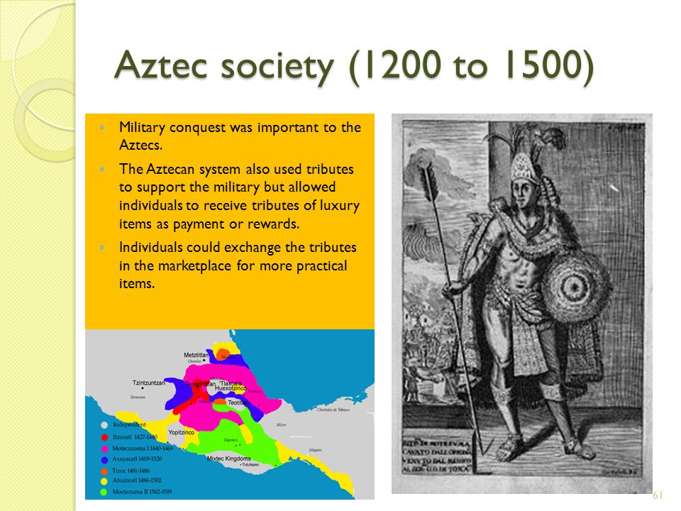 Aztec society (1200 to 1500) 61 Military conquest was important to the Aztecs.