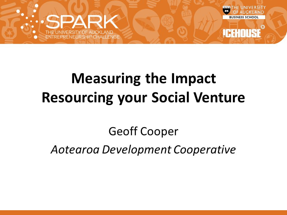 Measuring the Impact Resourcing your Social Venture Geoff Cooper Aotearoa Development Cooperative