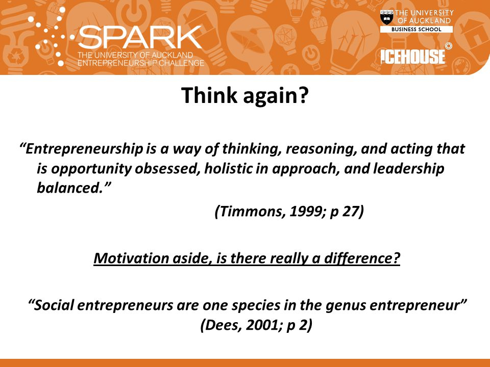 "Think again? ""Entrepreneurship is a way of thinking, reasoning, and acting that is opportunity obsessed, holistic in approach, and leadership balanced"