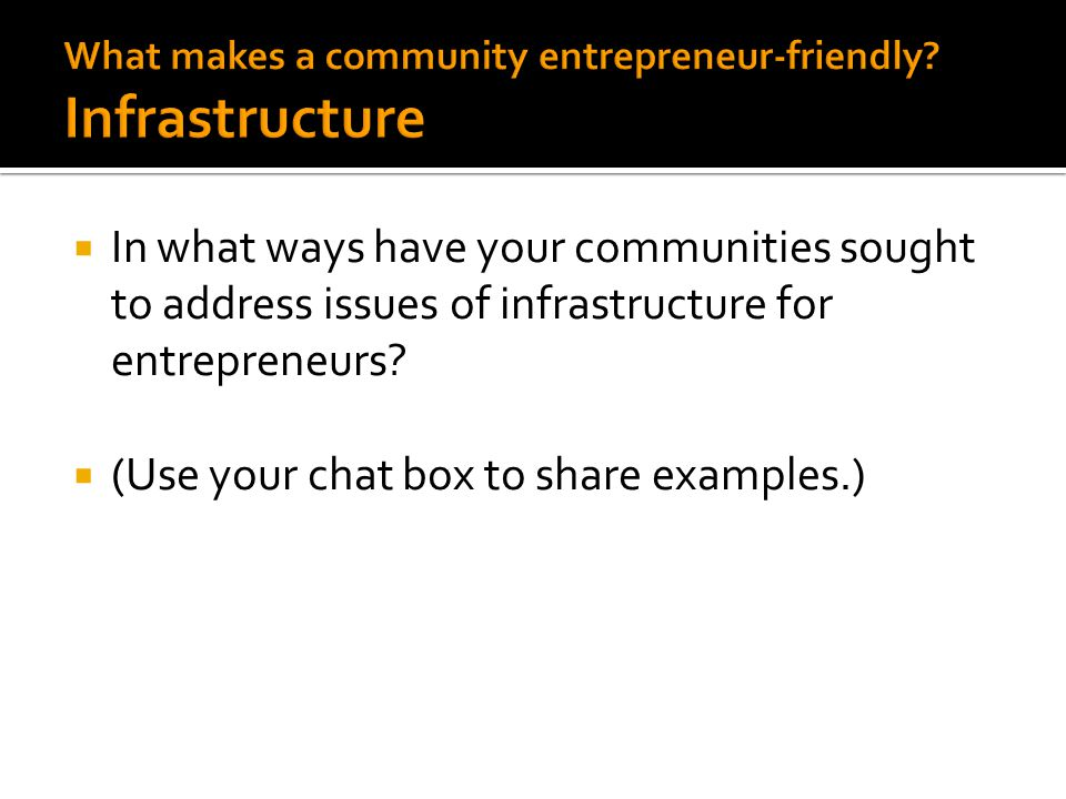  In what ways have your communities sought to address issues of infrastructure for entrepreneurs?  (Use your chat box to share examples.)