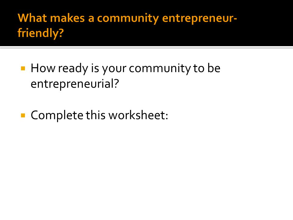  How ready is your community to be entrepreneurial  Complete this worksheet: