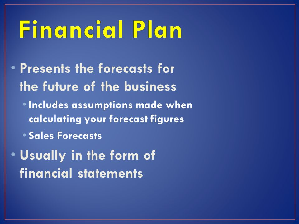 Presents the forecasts for the future of the business Includes assumptions made when calculating your forecast figures Sales Forecasts Usually in the form of financial statements