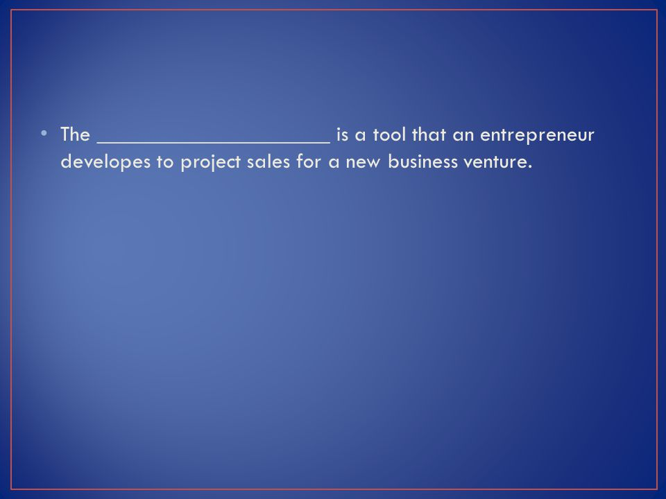 The _____________________ is a tool that an entrepreneur developes to project sales for a new business venture.