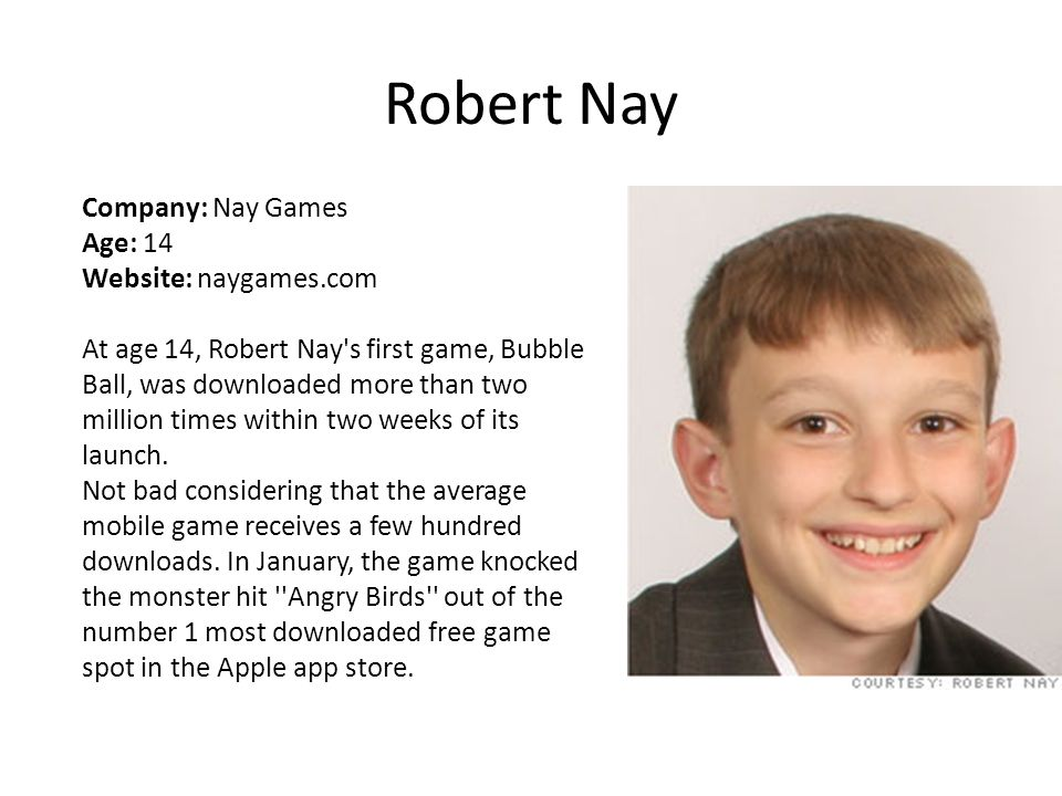 Robert Nay Company: Nay Games Age: 14 Website: naygames.com At age 14, Robert Nay s first game, Bubble Ball, was downloaded more than two million times within two weeks of its launch.