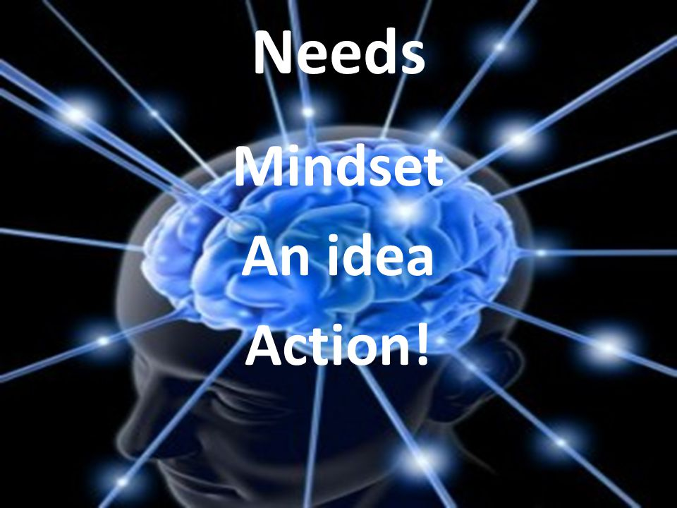 What do you need? Mindset An idea Action! Needs