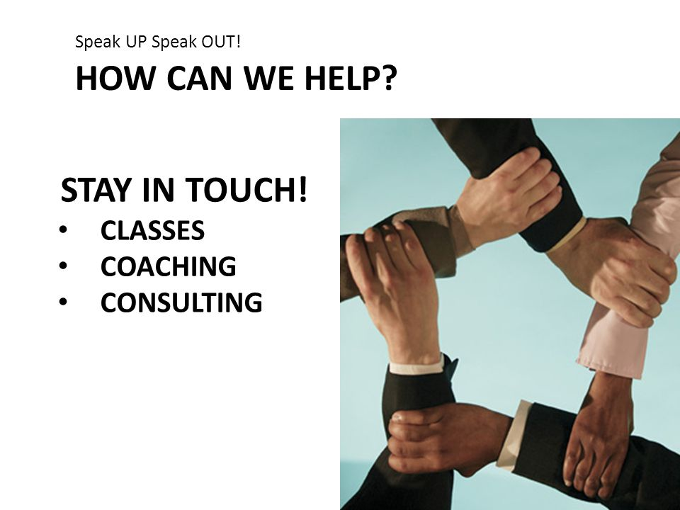 HOW CAN WE HELP? Speak UP Speak OUT! STAY IN TOUCH! CLASSES COACHING CONSULTING