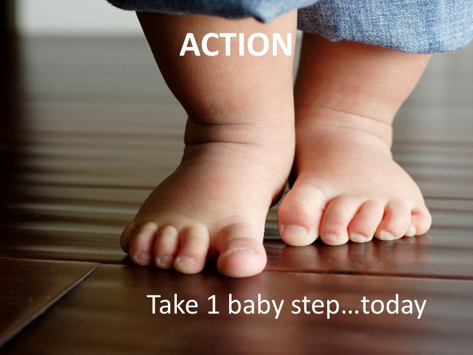 ACTION Take 1 baby step…today