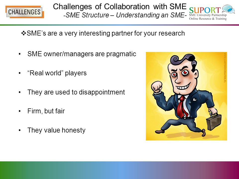 Challenges of Collaboration with SME - SME Structure – Understanding an SME- SME owner/managers are pragmatic Real world players They are used to disappointment Firm, but fair They value honesty  SME's are a very interesting partner for your research